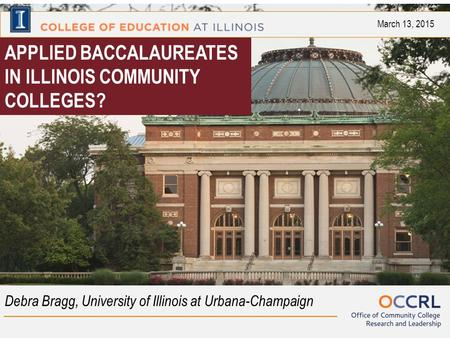 APPLIED BACCALAUREATES IN ILLINOIS COMMUNITY COLLEGES? Debra Bragg, University of Illinois at Urbana-Champaign March 13, 2015.