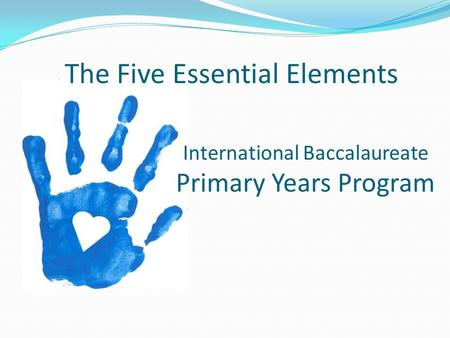 International Baccalaureate Primary Years Program The Five Essential Elements.