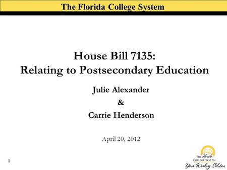 The Florida College System House Bill 7135: Relating to Postsecondary Education Julie Alexander & Carrie Henderson April 20, 2012 1.