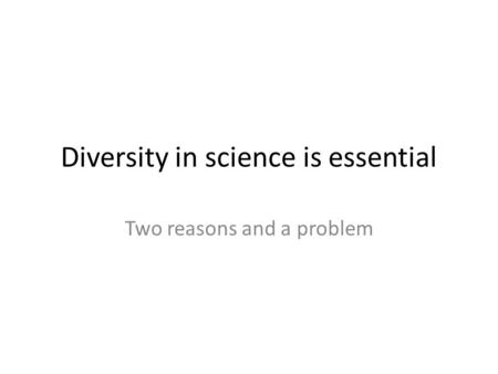 Diversity in science is essential Two reasons and a problem.