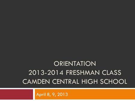 ORIENTATION 2013-2014 FRESHMAN CLASS CAMDEN CENTRAL HIGH SCHOOL April 8, 9, 2013.