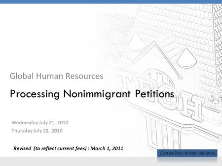 Global Human Resources Processing Nonimmigrant Petitions Wednesday July 21, 2010 Thursday July 22, 2010 Revised (to reflect current fees) : March 1, 2011.