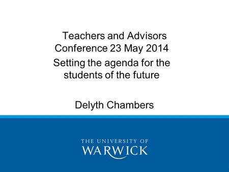 Delyth Chambers Teachers and Advisors Conference 23 May 2014 Setting the agenda for the students of the future.
