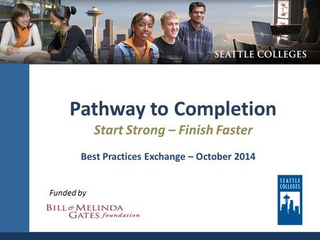 Pathway to Completion Start Strong – Finish Faster Funded by Best Practices Exchange – October 2014.
