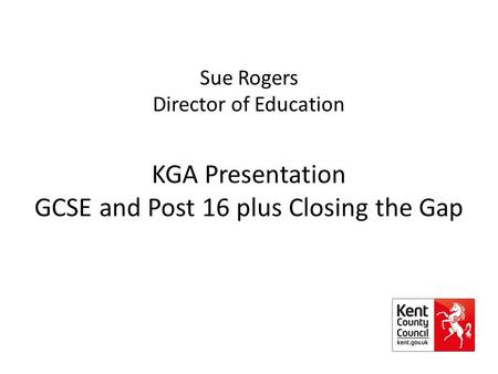 Sue Rogers Director of Education KGA Presentation GCSE and Post 16 plus Closing the Gap.