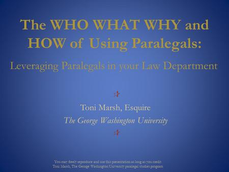 The WHO WHAT WHY and HOW of Using Paralegals: Leveraging Paralegals in your Law Department  Toni Marsh, Esquire The George Washington University  You.