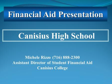 Michele Rizzo (716) 888-2300 Assistant Director of Student Financial Aid Canisius College Canisius High School Financial Aid Presentation.