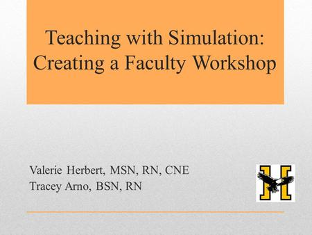 Teaching with Simulation: Creating a Faculty Workshop Valerie Herbert, MSN, RN, CNE Tracey Arno, BSN, RN.