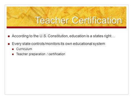 Teacher Certification According to the U.S. Constitution, education is a states right… Every state controls/monitors its own educational system Curriculum.