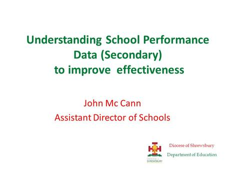 Understanding School Performance Data (Secondary) to improve effectiveness John Mc Cann Assistant Director of Schools Diocese of Shrewsbury Department.