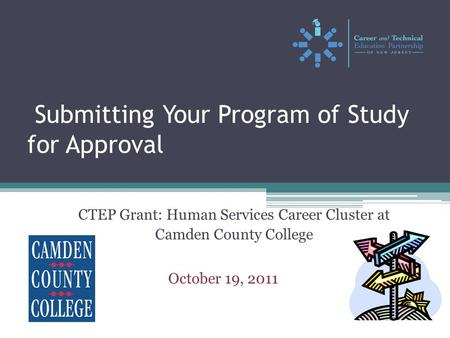 Submitting Your Program of Study for Approval CTEP Grant: Human Services Career Cluster at Camden County College October 19, 2011.