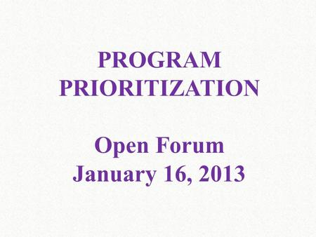 PROGRAM PRIORITIZATION Open Forum January 16, 2013.