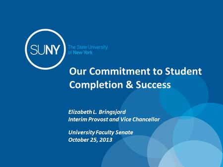 Our Commitment to Student Completion & Success Elizabeth L. Bringsjord Interim Provost and Vice Chancellor University Faculty Senate October 25, 2013.
