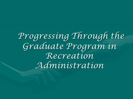 Progressing Through the Graduate Program in Recreation Administration Progressing Through the Graduate Program in Recreation Administration.