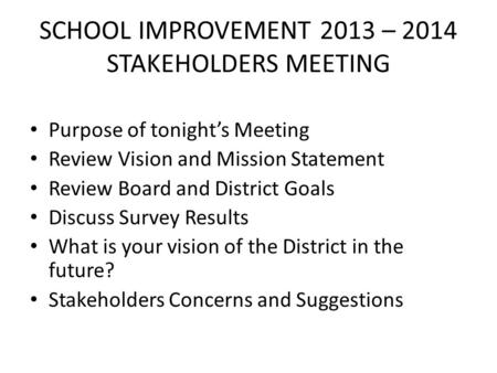 SCHOOL IMPROVEMENT 2013 – 2014 STAKEHOLDERS MEETING Purpose of tonight's Meeting Review Vision and Mission Statement Review Board and District Goals Discuss.