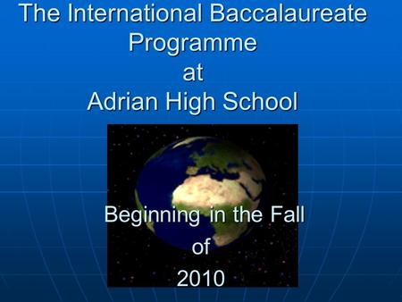 The International Baccalaureate Programme at Adrian High School Beginning in the Fall Beginning in the Fallof2010.