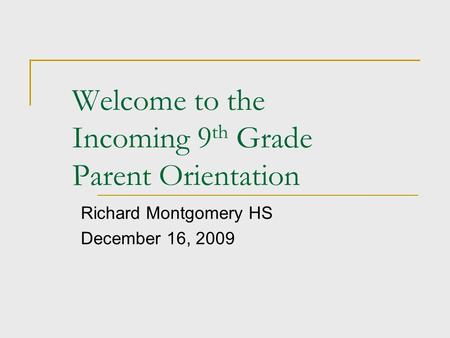 Welcome to the Incoming 9 th Grade Parent Orientation Richard Montgomery HS December 16, 2009.