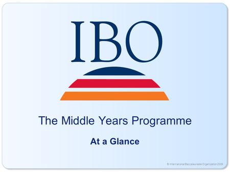 © International Baccalaureate Organization 2006 The Middle Years Programme At a Glance.