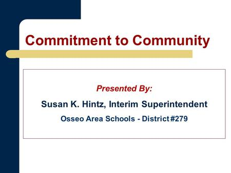Commitment to Community Presented By: Susan K. Hintz, Interim Superintendent Osseo Area Schools - District #279.