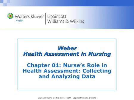 Copyright © 2010 Wolters Kluwer Health | Lippincott Williams & Wilkins Weber Health Assessment in Nursing Chapter 01: Nurse's Role in Health Assessment: