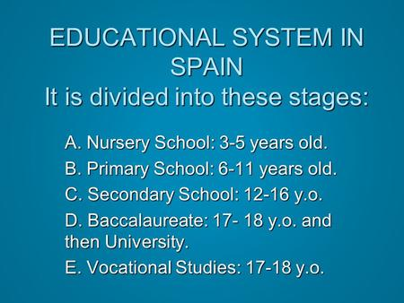 EDUCATIONAL SYSTEM IN SPAIN It is divided into these stages: A. Nursery School: 3-5 years old. B. Primary School: 6-11 years old. C. Secondary School: