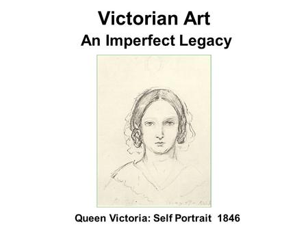 Victorian Art An Imperfect Legacy <strong>Queen</strong> <strong>Victoria</strong>: Self Portrait 1846.