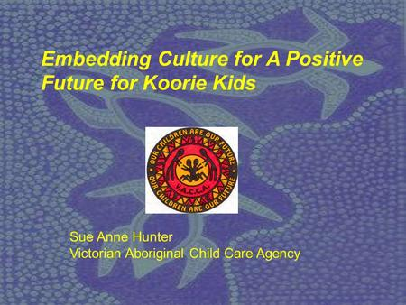Sue Anne Hunter Victorian Aboriginal Child Care Agency Embedding Culture for A Positive Future for Koorie Kids.