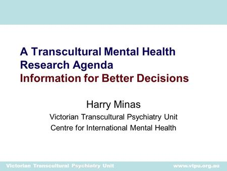 Psychiatry Victorian Transcultural Psychiatry Unit www.vtpu.org.au Harry Minas Victorian Transcultural Psychiatry Unit Centre for International Mental.