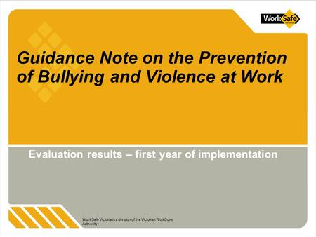 WorkSafe Victoria is a division of the Victorian WorkCover Authority Guidance Note on the Prevention of Bullying and Violence at Work Evaluation results.