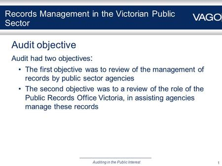 1 Auditing in the Public Interest Records Management in the Victorian Public Sector Audit objective Audit had two objectives : The first objective was.
