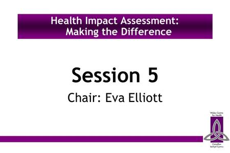 Session 5 Chair: Eva Elliott Health Impact Assessment: Making the Difference.