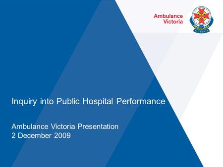 Inquiry into Public Hospital Performance Ambulance Victoria Presentation 2 December 2009.