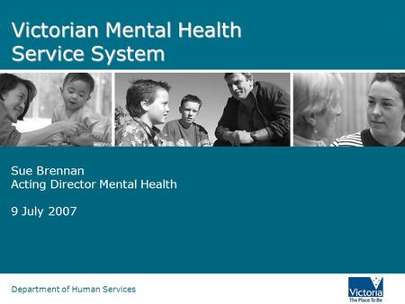 Department of Human Services Victorian Mental Health Service System Sue Brennan Acting Director Mental Health 9 July 2007.