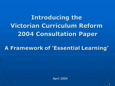 1 Introducing the Victorian Curriculum Reform 2004 Consultation Paper 2004 Consultation Paper A Framework of 'Essential Learning' April 2004.