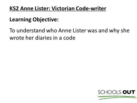 KS2 Anne Lister: Victorian Code-writer Learning Objective: To understand who Anne Lister was and why she wrote her diaries in a code.