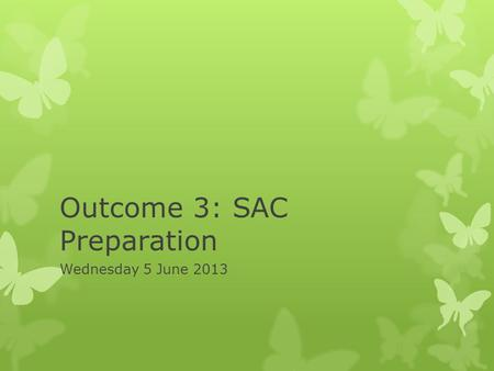 Outcome 3: SAC Preparation Wednesday 5 June 2013.