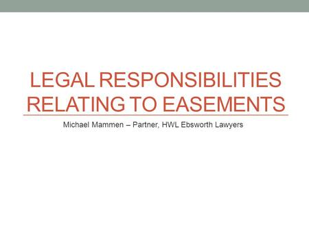 LEGAL RESPONSIBILITIES RELATING TO EASEMENTS Michael Mammen – Partner, HWL Ebsworth Lawyers.