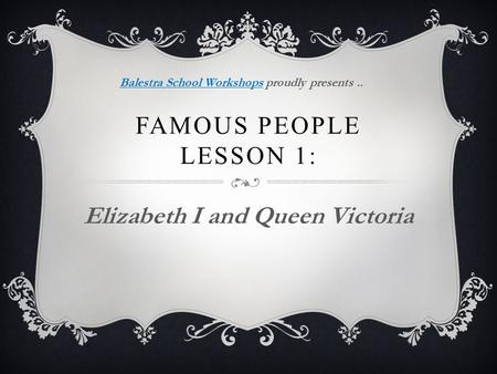 FAMOUS PEOPLE LESSON 1: Elizabeth I and Queen Victoria Balestra School WorkshopsBalestra School Workshops proudly presents..