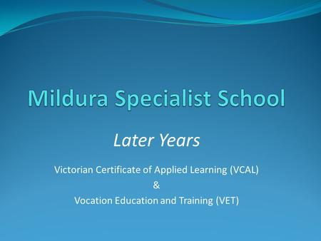 Later Years Victorian Certificate of Applied Learning (VCAL) & Vocation Education and Training (VET)
