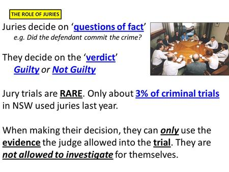 THE ROLE OF JURIES Juries decide on 'questions of fact' e.g. Did the defendant commit the crime? They decide on the 'verdict' Guilty or Not Guilty Jury.