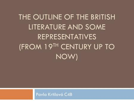 THE OUTLINE OF THE BRITISH LITERATURE AND SOME REPRESENTATIVES (FROM 19 TH CENTURY UP TO NOW) Pavla Krtilová C4B.