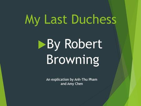 My Last Duchess  By Robert Browning An explication by Anh-Thu Pham and Amy Chen.