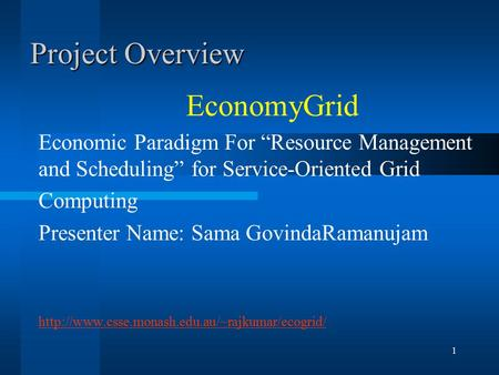 "1 Project Overview EconomyGrid Economic Paradigm For ""Resource Management and Scheduling"" for Service-Oriented Grid Computing Presenter Name: Sama GovindaRamanujam."