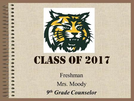 CLASS OF 2017 Freshman Mrs. Moody 9 th Grade Counselor.