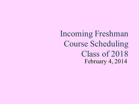Incoming Freshman Course Scheduling Class of 2018 February 4, 2014 February 4, 2014.
