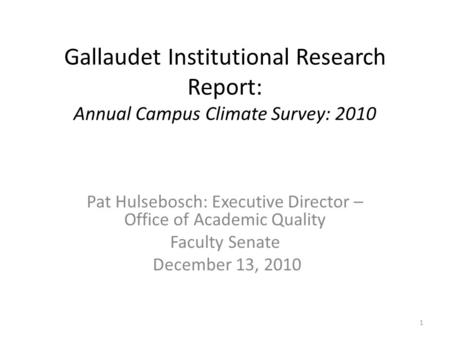 Gallaudet Institutional Research Report: Annual Campus Climate Survey: 2010 Pat Hulsebosch: Executive Director – Office of Academic Quality Faculty Senate.