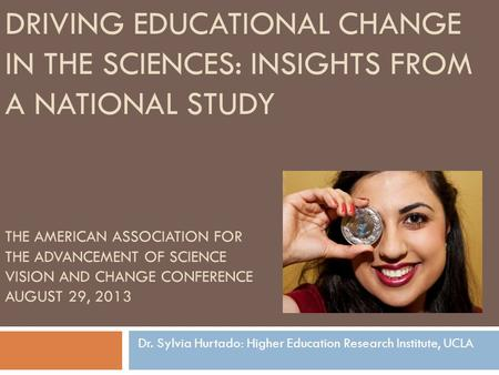 THE AMERICAN ASSOCIATION FOR THE ADVANCEMENT OF SCIENCE VISION AND CHANGE CONFERENCE AUGUST 29, 2013 Dr. Sylvia Hurtado: Higher Education Research Institute,