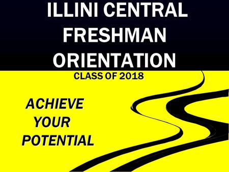 ILLINI CENTRAL FRESHMAN ORIENTATION ILLINI CENTRAL FRESHMAN ORIENTATION CLASS OF 2018 ACHIEVE ACHIEVE YOUR YOUR POTENTIAL POTENTIAL.