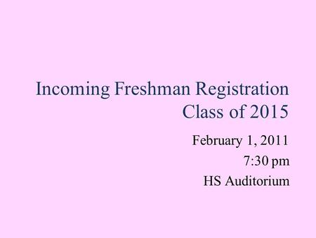 Incoming Freshman Registration Class of 2015 February 1, 2011 7:30 pm HS Auditorium February 1, 2011 7:30 pm HS Auditorium.