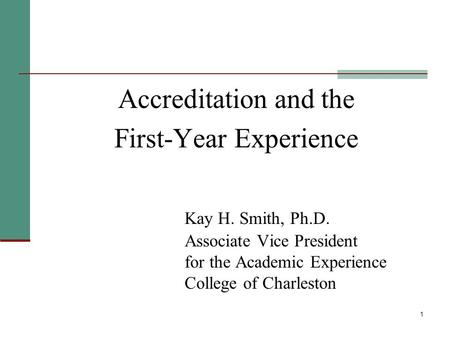 1 Accreditation and the First-Year Experience Kay H. Smith, Ph.D. Associate Vice President for the Academic Experience College of Charleston.